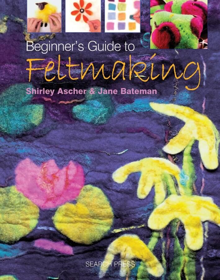 Beginner's Guide To Feltmaking by S. Ascher & J. Bateman